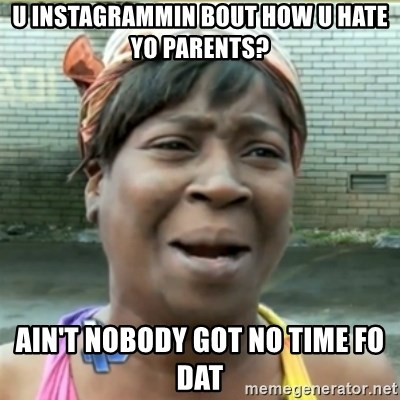 Ain't Nobody got time fo that - U instagrammin bout how U hate Yo parents? AIN'T NOBODY GOT NO TIME FO DAT