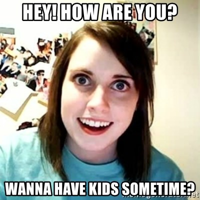 Overly Attached Girlfriend 2 - hey! how are you? Wanna have kids sometime?