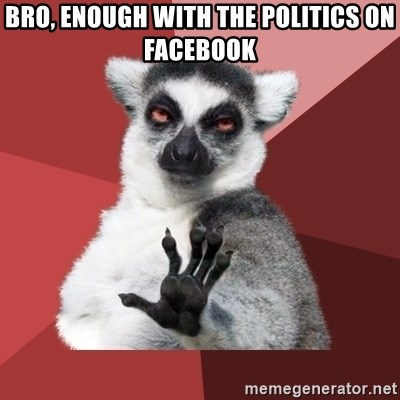 Chill Out Lemur - Bro, enough with the politics on Facebook