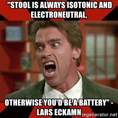 "Arnold Schwarzenegger 1 -  ""Stool is always isotonic and electroneutral,  OtherWISE YOU'D BE A BATTERY"" -LARS ECKAMN"