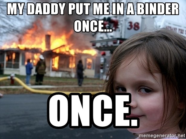 Disaster Girl - My daddy put me in a binder once... Once.