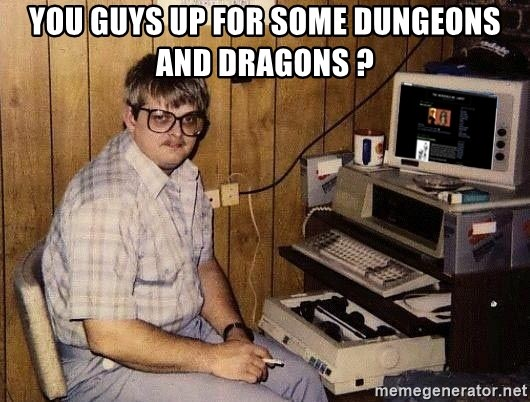 Nerd - you guys up for some Dungeons and dragons ?