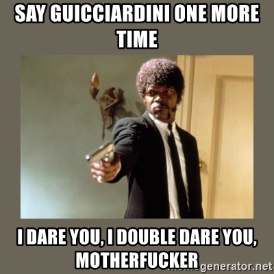 doble dare you  - say guicciardini one more time i dare you, i double dare you, motherfucker
