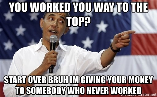 Obama You Mad - you worked you way to the top? start over bruh im giving your money to somebody who never worked