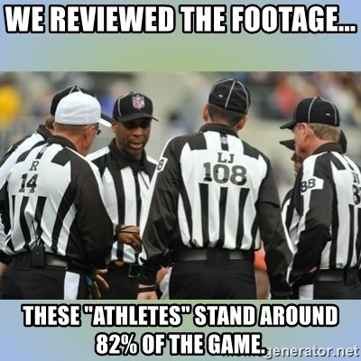 "NFL Ref Meeting - We reviewed the footage... these ""athletes"" stand around 82% of the game."