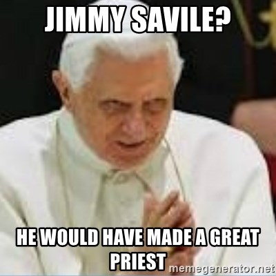 Pedo Pope - jimmy savile? he would have made a great priest