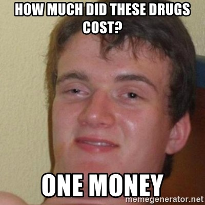 really high guy - How much did these drugs cost? one money