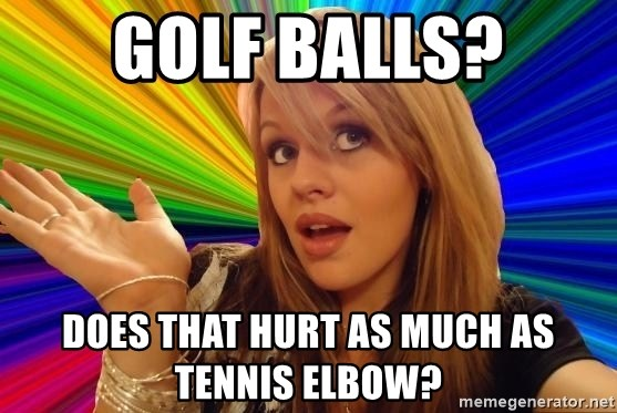 Dumb Blonde - golf balls? does that hurt as much as tennis elbow?