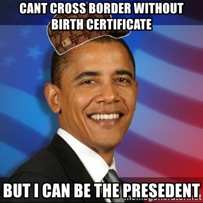 Scumbag Obama - CANT CROSS BORDER WITHOUT BIRTH CERTIFICATE  BUT I CAN BE THE PRESEDENT