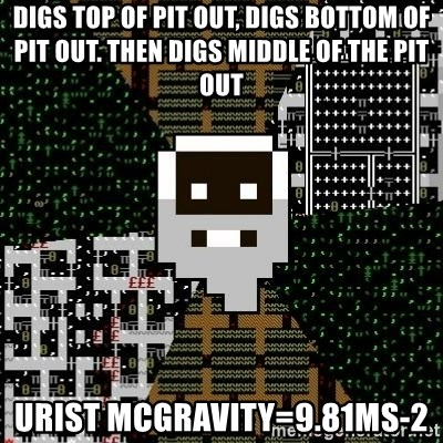 Urist McDorfy - Digs top of pit out, digs bottom of pit out. then digs middle of the pit out urist mcGravity=9.81MS-2