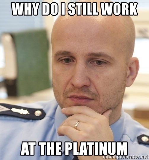 riepottelujuttu - Why do i still work  at the platinum