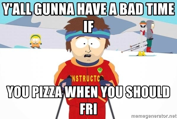 You're gonna have a bad time - Y'ALL GUNNA HAVE A BAD TIME IF YOU PIZZA WHEN YOU SHOULD FRI