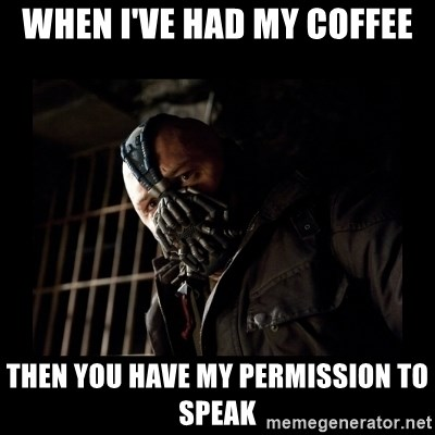 Bane Meme - When I've had my Coffee Then You have My Permission To Speak
