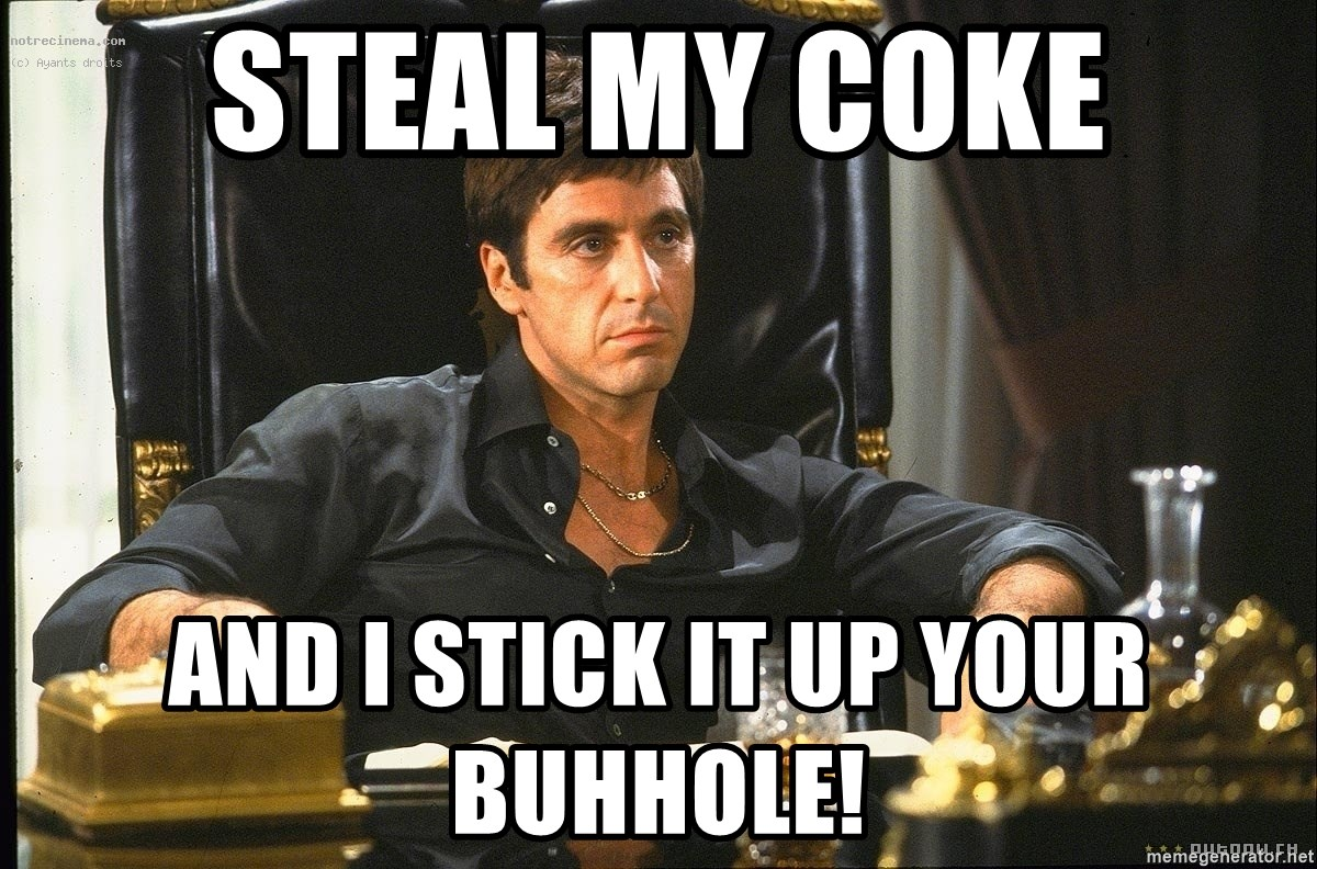 Scarface - steal my coke and i stick it up your buhhole!