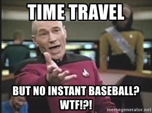 Picard Wtf - time travel but no instant baseball? WTF!?!