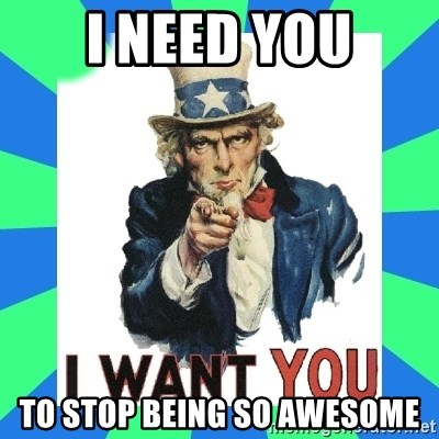 i need you - I NEED YOU TO STOP BEING SO AWESOME