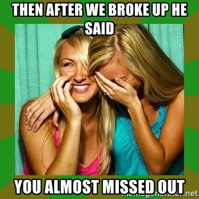 Laughing Girls  - Then after we broke up he said You almost missed out