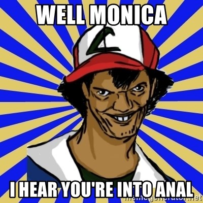 creepy ash - well monica I hear you're into anal
