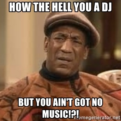Confused Bill Cosby  - HOw The Hell you a DJ But you ain't got no music!?!
