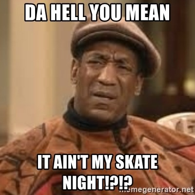 Confused Bill Cosby  - Da Hell you mean it ain't my skate night!?!?