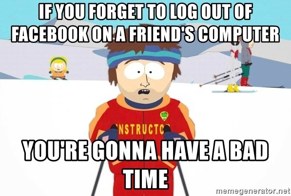 You're gonna have a bad time - if you forget to log out of facebook on a friend's computer you're gonna have a bad time