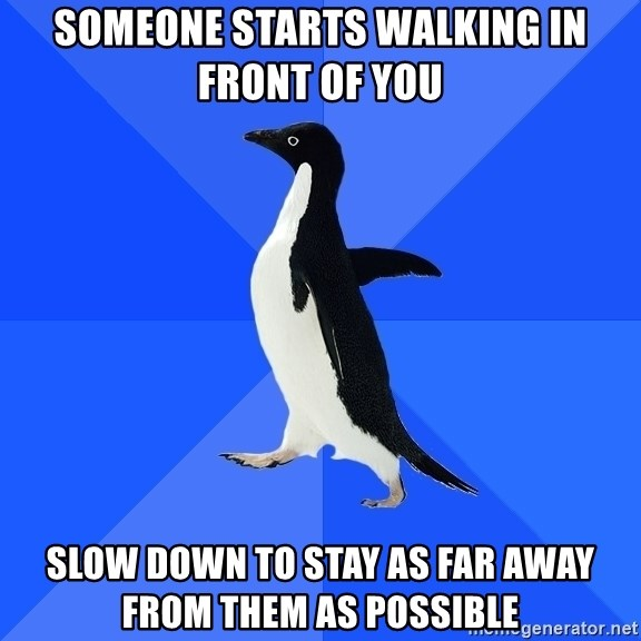 Socially Awkward Penguin - someone starts walking in front of you slow down to stay as far away from them as possible