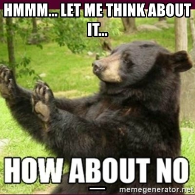 How about no bear - Hmmm... Let me think about it...                                                                          _