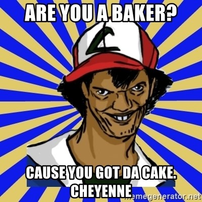 creepy ash - are you a baker? cause you got da cake. cheyenne