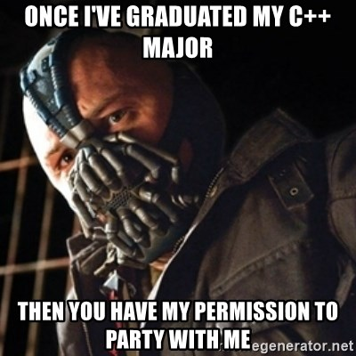 Only then you have my permission to die - ONCE I'VE GRADUATED MY C++ MAJOR THEN YOU HAVE MY PERMISSION TO PARTY WITH ME