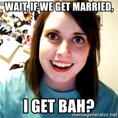 Overly Obsessed Girlfriend - Wait, If we get married, I get BAH?