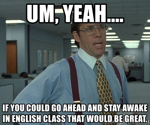 Office Space That Would Be Great - um, yeah.... if you could go ahead and stay awake in english class that would be great.