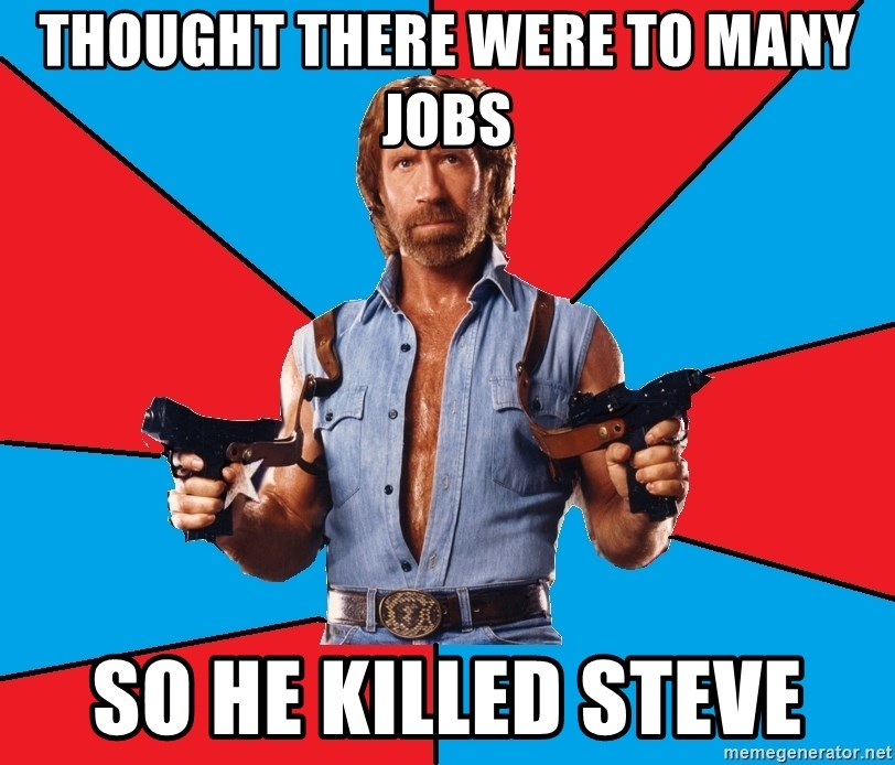 Chuck Norris  - Thought there were to many jobs so he killed steve