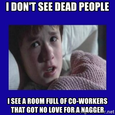 Sexto Sentido - I DON'T SEE DEAD PEOPLE I SEE A ROOM FULL OF CO-WORKERS THAT GOT NO LOVE FOR A NAGGER