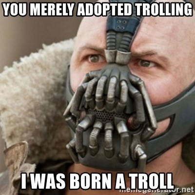Bane - you merely adopted trolling i was born a troll
