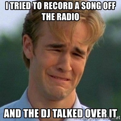 90s Problems - I tried to record a song off the radio and the DJ talked over it