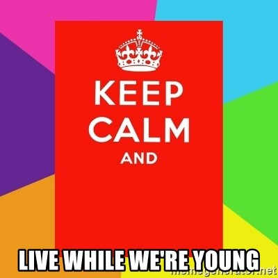 Keep calm and - LIVE WHILE WE'RE YOUNG