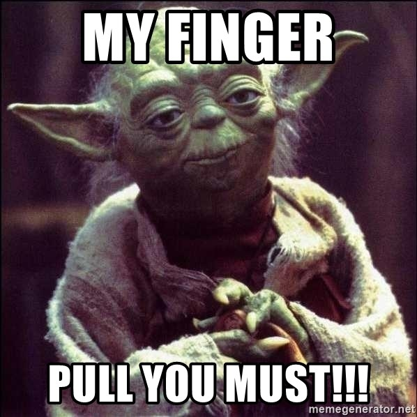 Advice Yoda - MY FINGER  PULL YOU MUST!!!
