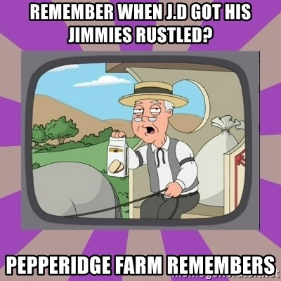Pepperidge Farm Remembers FG - remember when j.d got his jimmies rustled? pepperidge farm remembers