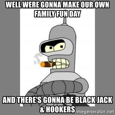 Futurama - Bender Bending Rodriguez - Well were gonna make ouR own family fun day And there's gonna be black jack & hookers