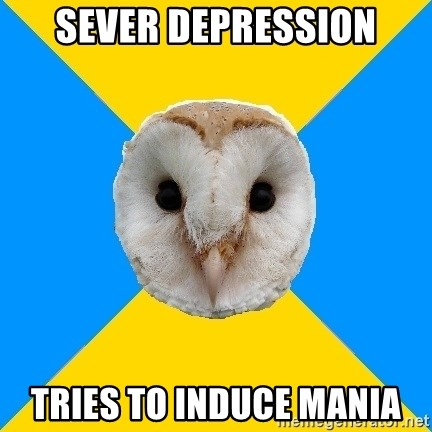 Bipolar Owl - Sever DEPRESSION TRIES TO INDUCE MANIA