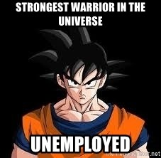 goku - strongest warrior in the universe unemployed