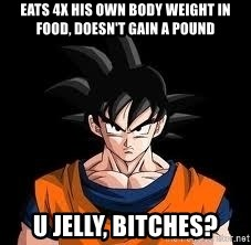goku - eats 4x his own body weight in food, doesn't gain a pound u jelly, bitches?