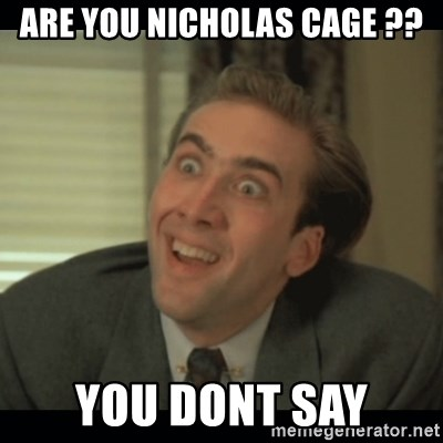 Nick Cage - ARE YOU NICHOLAS CAGE ?? YOU DONT SAY
