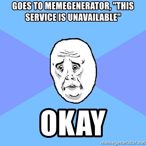 "Okay Guy - GOES TO MEMEGENERATOR, ""THIS SERVICE IS UNAVAILABLE"" OKAY"