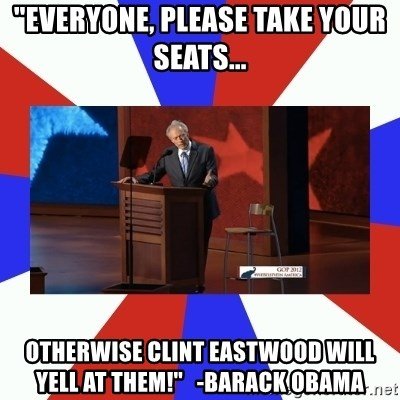 """Invisible Obama - """"Everyone, please take your seats... otherwise Clint Eastwood will YELL AT THEM!""""   -Barack obama"""