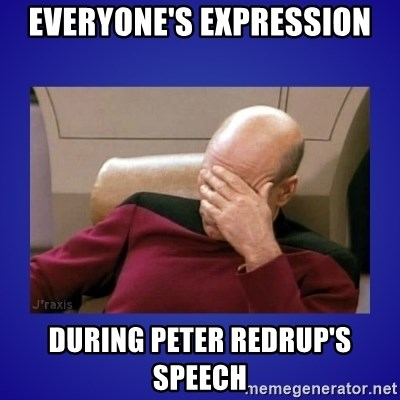 Picard facepalm  - EVERyone's expression during peter redrup's speech