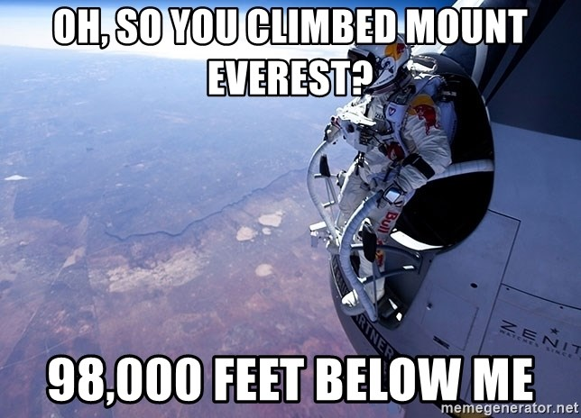 felix baumgartner - oh, so you climbed mount everest? 98,000 feet below me