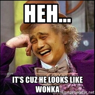 yaowonkaxd - heh... it's cuz he looks like Wonka