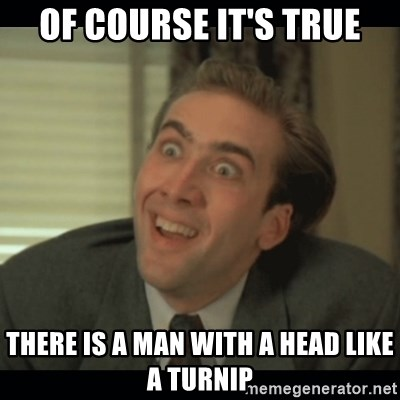 Nick Cage - OF COURSE IT'S TRUE THERE IS A MAN WITH A HEAD LIKE A TURNIP