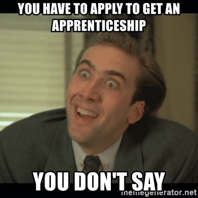Nick Cage - YOU HAVE TO APPLY TO GET AN APPRENTICESHIP YOU DON'T SAY